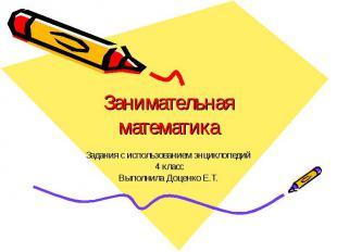 Занимательная математика Задания с использованием энциклопедий 4 класс Выполнила