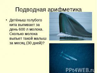 Подводная арифметика Детёныш голубого кита выпивает за день 600 л молока. Скольк