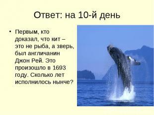 Ответ: на 10-й день Первым, кто доказал, что кит – это не рыба, а зверь, был анг