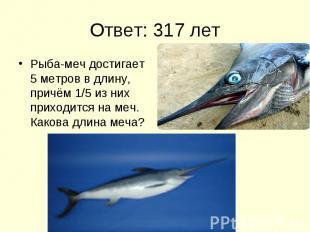 Ответ: 317 лет Рыба-меч достигает 5 метров в длину, причём 1/5 из них приходится