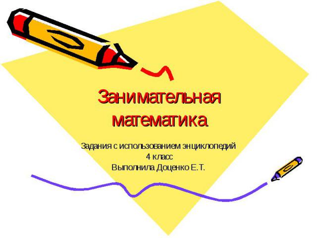 Занимательная математика Задания с использованием энциклопедий 4 класс Выполнила Доценко Е.Т.