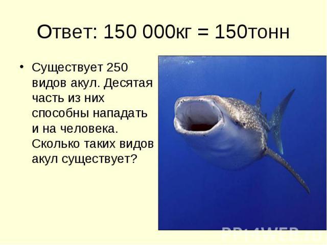 Ответ: 150 000кг = 150тонн Существует 250 видов акул. Десятая часть из них способны нападать и на человека. Сколько таких видов акул существует?