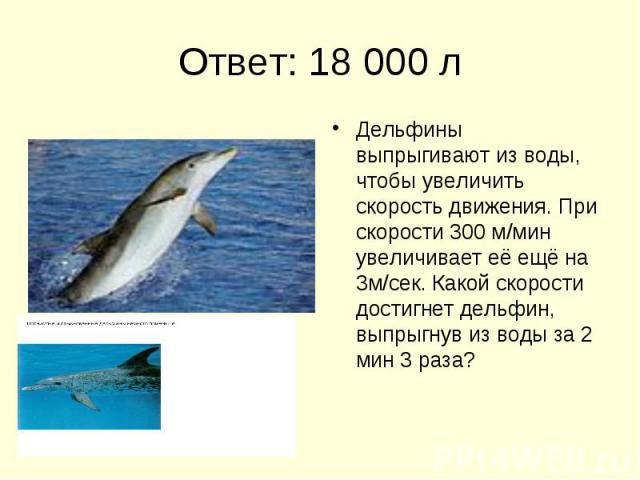 Ответ: 18 000 л Дельфины выпрыгивают из воды, чтобы увеличить скорость движения. При скорости 300 м/мин увеличивает её ещё на 3м/сек. Какой скорости достигнет дельфин, выпрыгнув из воды за 2 мин 3 раза?