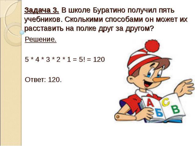 Задача 3. В школе Буратино получил пять учебников. Сколькими способами он может их расставить на полке друг за другом? Решение. 5 * 4 * 3 * 2 * 1 = 5! = 120 Ответ: 120.