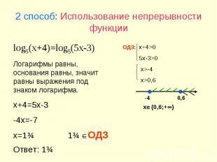 2 способ: Использование непрерывности функции log5(x+4)=log5(5x-3) Логарифмы рав