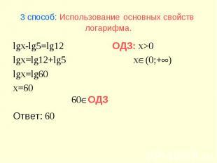 60ОДЗ 3 способ: Использование основных свойств логарифма. lgx-lg5=lg12 lgx=lg12+