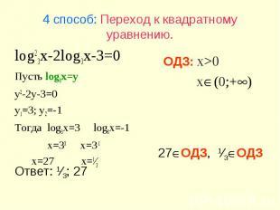 27ОДЗ, 1⁄3ОДЗ Ответ: 1⁄3; 27 4 способ: Переход к квадратному уравнению. log23x-2