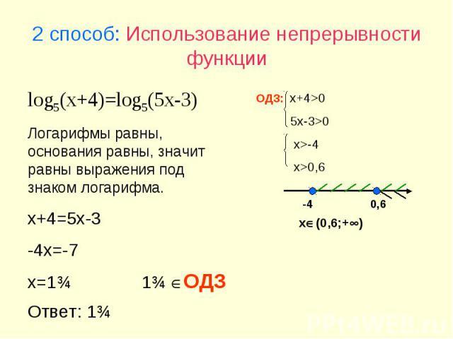 2 способ: Использование непрерывности функции log5(x+4)=log5(5x-3) Логарифмы равны, основания равны, значит равны выражения под знаком логарифма. x+4=5x-3 -4x=-7 x=1ѕ ОДЗ: x+4>0 5x-3>0 x>-4 x>0,6 -4 0,6 x(0,6;+) 1ѕ ОДЗ Ответ: 1ѕ