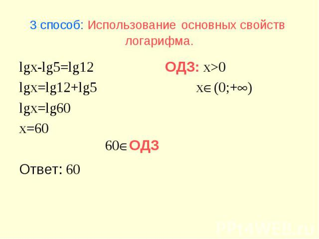 60ОДЗ 3 способ: Использование основных свойств логарифма. lgx-lg5=lg12 lgx=lg12+lg5 lgx=lg60 x=60 Ответ: 60 ОДЗ: x>0 x(0;+)