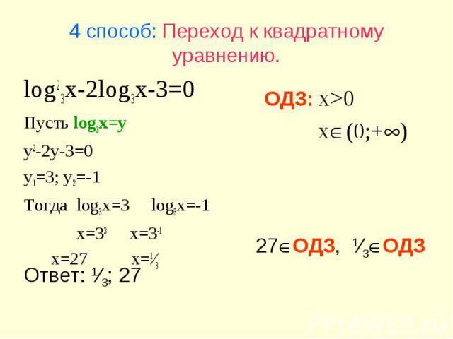 27ОДЗ, 1⁄3ОДЗ Ответ: 1⁄3; 27 4 способ: Переход к квадратному уравнению. log23x-2log3x-3=0 Пусть log3x=y y2-2y-3=0 y1=3; y2=-1 Тогда log3x=3 log3x=-1 x=33 x=3-1 x=27 x=1⁄3 ОДЗ: x>0 x(0;+)