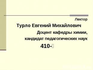 Лектор Турло Евгений Михайлович Доцент кафедры химии, кандидат педагогических на