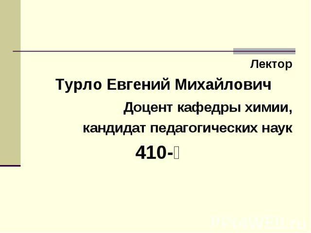 Лектор Турло Евгений Михайлович Доцент кафедры химии, кандидат педагогических наук ׀-410
