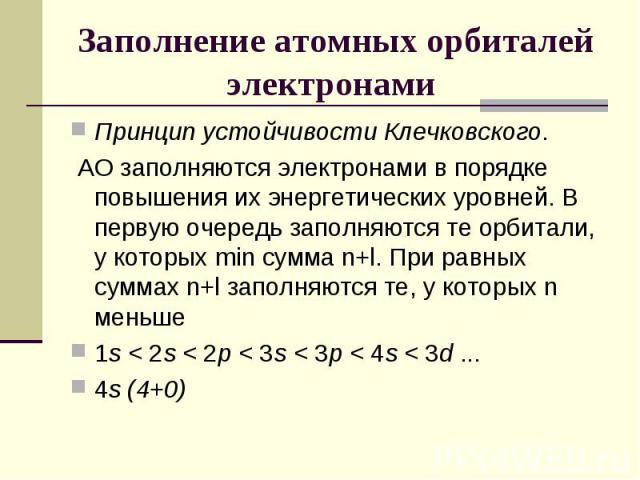 Заполнение атомных орбиталей электронами Принцип устойчивости Клечковского. АО заполняются электронами в порядке повышения их энергетических уровней. В первую очередь заполняются те орбитали, у которых min сумма n+l. При равных суммах n+l заполняютс…