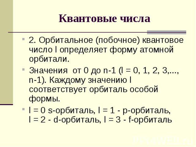 Квантовые числа 2. Орбитальное (побочное) квантовое число l определяет форму атомной орбитали. Значения от 0 до n-1 (l = 0, 1, 2, 3,..., n-1). Каждому значению l соответствует орбиталь особой формы. l = 0 s-орбиталь, l = 1 - р-орбиталь, l = 2 - d-ор…
