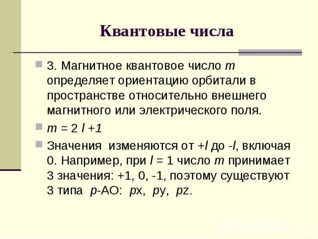 Квантовые числа 3. Магнитное квантовое число m определяет ориентацию орбитали в пространстве относительно внешнего магнитного или электрического поля. m = 2 l +1 Значения изменяются от +l до -l, включая 0. Например, при l = 1 число m принимает 3 зна…