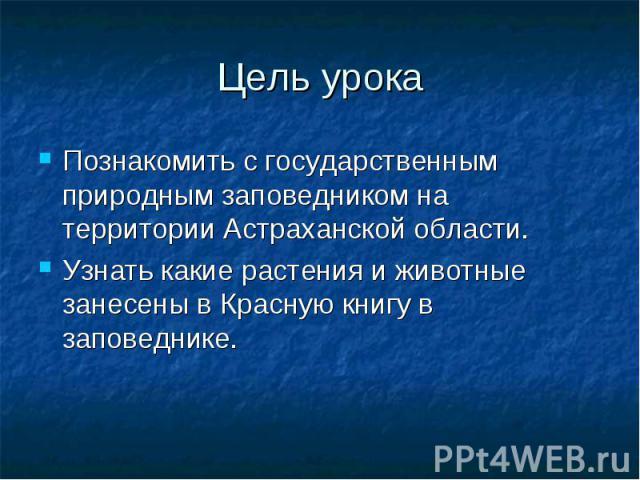 Цель урока Познакомить с государственным природным заповедником на территории Астраханской области. Узнать какие растения и животные занесены в Красную книгу в заповеднике.