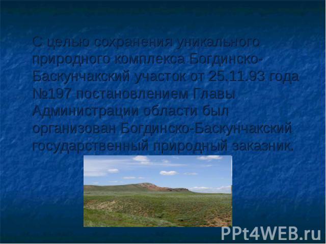 С целью сохранения уникального природного комплекса Богдинско-Баскунчакский участок от 25.11.93 года №197 постановлением Главы Администрации области был организован Богдинско-Баскунчакский государственный природный заказник.