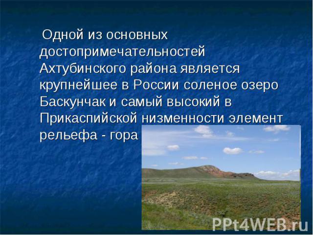 Одной из основных достопримечательностей Ахтубинского района является крупнейшее в России соленое озеро Баскунчак и самый высокий в Прикаспийской низменности элемент рельефа - гора Большое Богдо.
