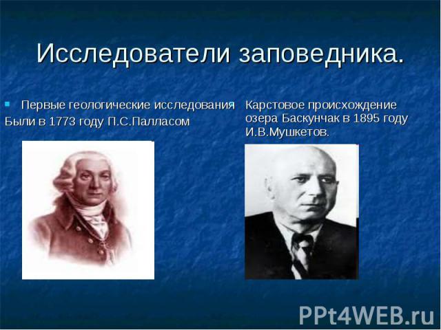 Карстовое происхождение озера Баскунчак в 1895 году И.В.Мушкетов. Первые геологические исследования Были в 1773 году П.С.Палласом Исследователи заповедника.