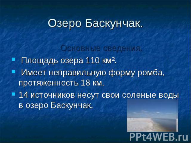 Озеро Баскунчак. Основные сведения. Площадь озера 110 кмІ. Имеет неправильную форму ромба, протяженность 18 км. 14 источников несут свои соленые воды в озеро Баскунчак.