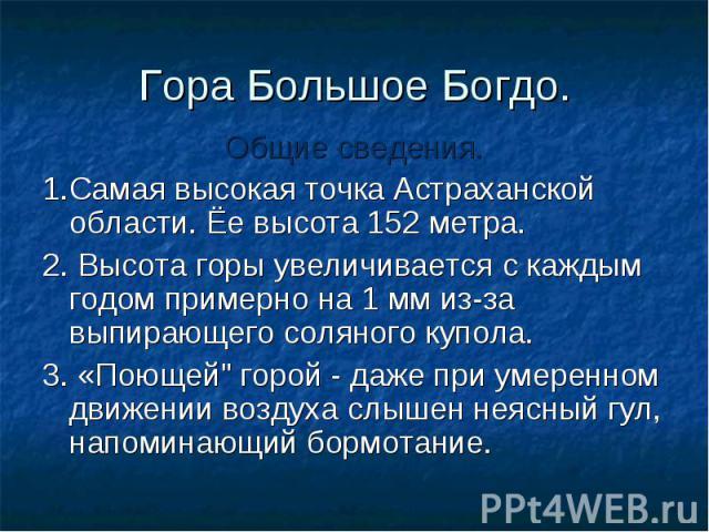 Гора Большое Богдо. Общие сведения. 1.Самая высокая точка Астраханской области. Ёе высота 152 метра. 2. Высота горы увеличивается с каждым годом примерно на 1 мм из-за выпирающего соляного купола. 3. «Поющей\