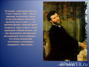 Младший современник Брамса – Георг Геншель (1850 – 1934 гг., дирижёр, композитор