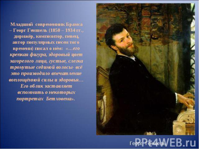 Младший современник Брамса – Георг Геншель (1850 – 1934 гг., дирижёр, композитор, певец, автор популярных песен того времени) писал о нём: «…его крепкая фигура, здоровый цвет загорелого лица, густые, слегка тронутые сединой волосы- всё это производи…