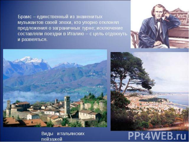 Брамс – единственный из знаменитых музыкантов своей эпохи, кто упорно отклонял предложения о заграничных турне; исключение составляли поездки в Италию – с цель отдохнуть и развеяться. Виды итальянских пейзажей
