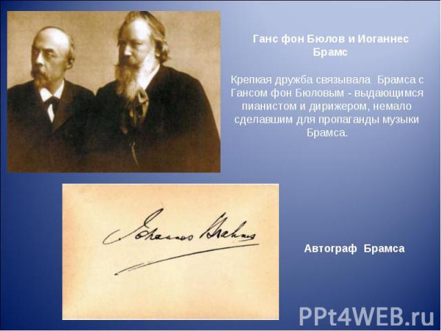 Ганс фон Бюлов и Иоганнес Брамс Крепкая дружба связывала Брамса с Гансом фон Бюловым - выдающимся пианистом и дирижером, немало сделавшим для пропаганды музыки Брамса. Автограф Брамса