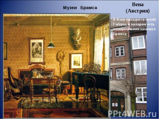 Музеи Брамса Вена (Австрия) В Вене находится музей Гайдна, в котором есть мемориальная комната Брамса