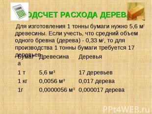 ПОДСЧЕТ РАСХОДА ДЕРЕВА Для изготовления 1 тонны бумаги нужно 5,6 м3 древесины. Е
