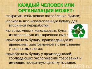 КАЖДЫЙ ЧЕЛОВЕК ИЛИ ОРГАНИЗАЦИЯ МОЖЕТ: •сократить избыточное потребление бумаги;