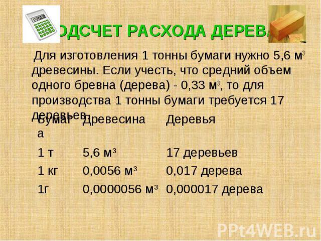 ПОДСЧЕТ РАСХОДА ДЕРЕВА Для изготовления 1 тонны бумаги нужно 5,6 м3 древесины. Если учесть, что средний объем одного бревна (дерева) - 0,33 м3, то для производства 1 тонны бумаги требуется 17 деревьев. Бумага Древесина Деревья 1 т 5,6 м3 17 деревьев…