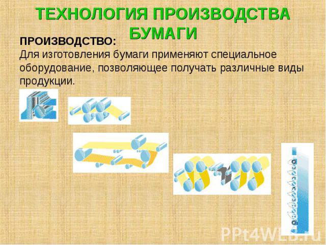 ТЕХНОЛОГИЯ ПРОИЗВОДСТВА БУМАГИ ПРОИЗВОДСТВО: Для изготовления бумаги применяют специальное оборудование, позволяющее получать различные виды продукции.
