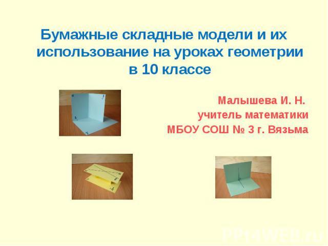 Бумажные складные модели и их использование на уроках геометрии в 10 классе Малышева И. Н. учитель математики МБОУ СОШ № 3 г. Вязьма