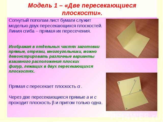 Модель 1 – «Две пересекающиеся плоскости». Согнутый пополам лист бумаги служит моделью двух пересекающихся плоскостей. Линия сгиба – прямая их пересечения. Изображая в отдельных частях заготовки прямые, отрезки, многоугольники, можно демонстрировать…