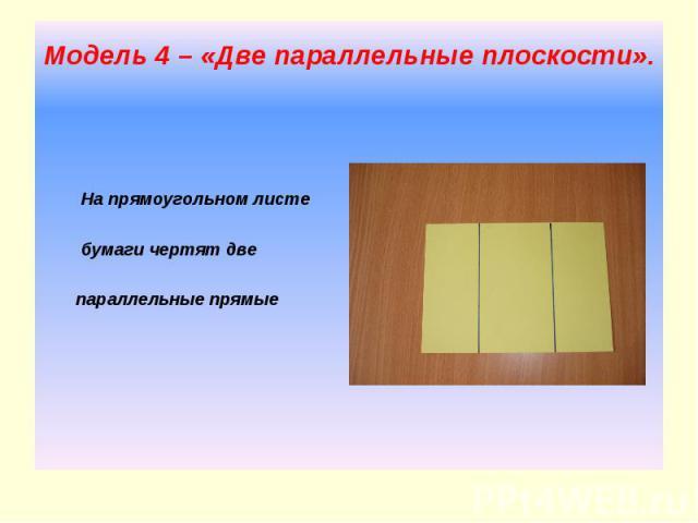Модель 4 – «Две параллельные плоскости». На прямоугольном листе бумаги чертят две параллельные прямые