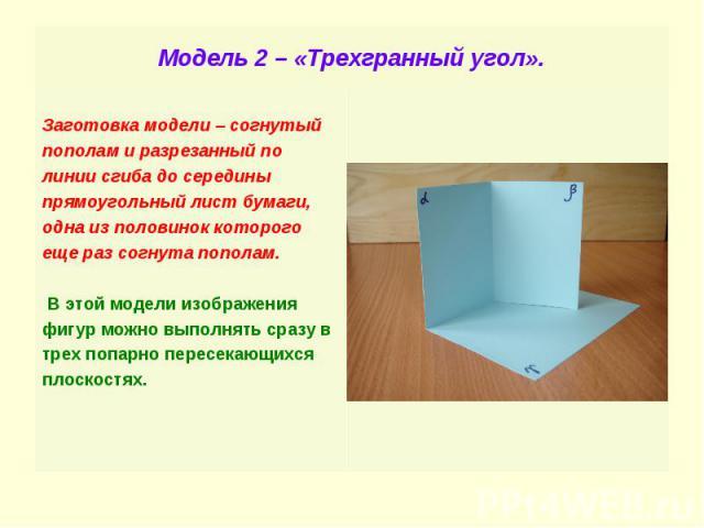 Модель 2 – «Трехгранный угол». Заготовка модели – согнутый пополам и разрезанный по линии сгиба до середины прямоугольный лист бумаги, одна из половинок которого еще раз согнута пополам. В этой модели изображения фигур можно выполнять сразу в трех п…