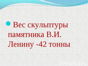 Вес скульптуры памятника В.И. Ленину -42 тонны