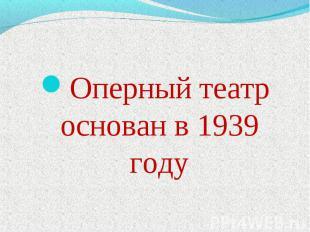 Оперный театр основан в 1939 году