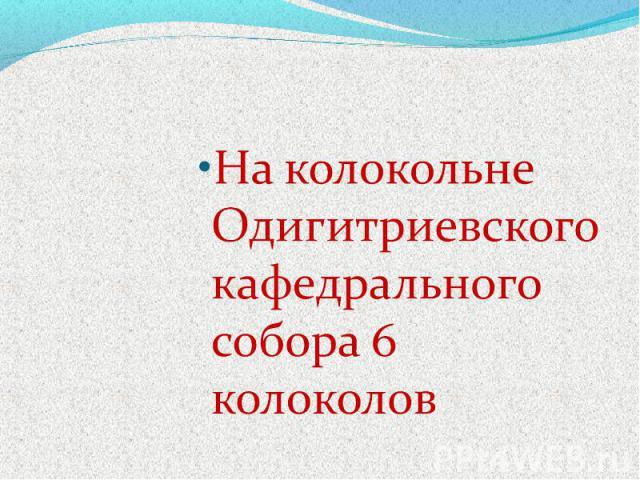 На колокольне Одигитриевского кафедрального собора 6 колоколов
