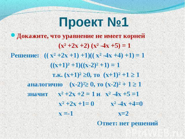 Проект №1 Докажите, что уравнение не имеет корней (хІ +2х +2) (хІ -4х +5) = 1 Решение: (( хІ +2х +1) +1)(( хІ -4х +4) +1) = 1 ((х+1)І +1)((х-2)І +1) = 1 т.к. (х+1)І ≥0, то (х+1)І +1 ≥ 1 аналогично (х-2)І≥ 0, то (х-2)І + 1 ≥ 1 значит хІ +2х +2 = 1 и …