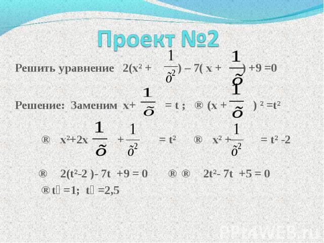 Решить уравнение 2(хІ + ) – 7( х + ) +9 =0 Решение: Заменим х+ = t ; ⇒ (х + ) І =tІ ⇒ хІ+2х + = tІ ⇒ хІ + = tІ -2 ⇒ 2(tІ-2 )- 7t +9 = 0 ⇒ ⇒ 2tІ- 7t +5 = 0 ⇒t₁ =1; t₂ =2,5