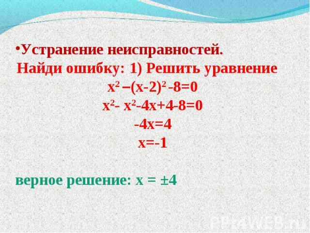 Устранение неисправностей. Найди ошибку: 1) Решить уравнение х2 –(х-2)2 -8=0 х2- х2-4х+4-8=0 -4х=4 х=-1 верное решение: х = ±4