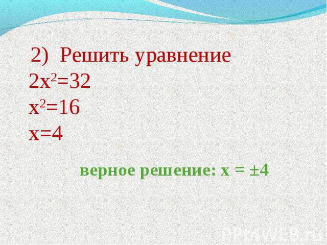 2) Решить уравнение 2х2=32 х2=16 х=4 верное решение: х = ±4