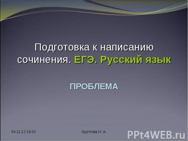 * Круглова И. А. Подготовка к написанию сочинения. ЕГЭ. Русский язык ПРОБЛЕМА
