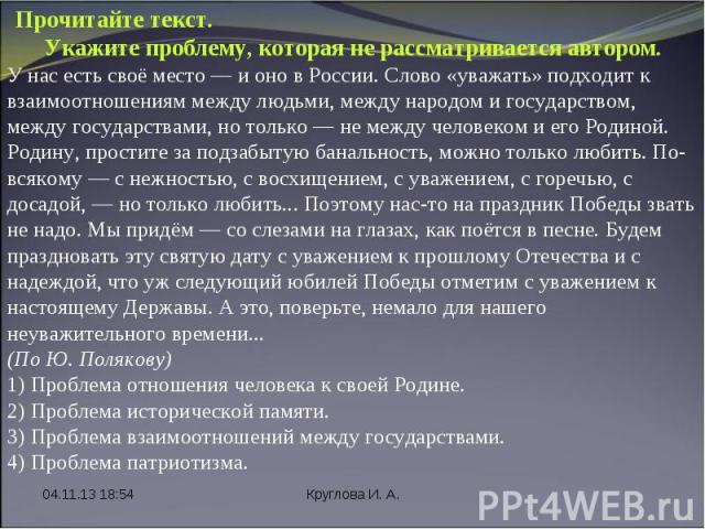 * Круглова И. А. Прочитайте текст. Укажите проблему, которая не рассматривается автором. У нас есть своё место — и оно в России. Слово «уважать» подходит к взаимоотношениям между людьми, между народом и государством, между государствами, но только —…