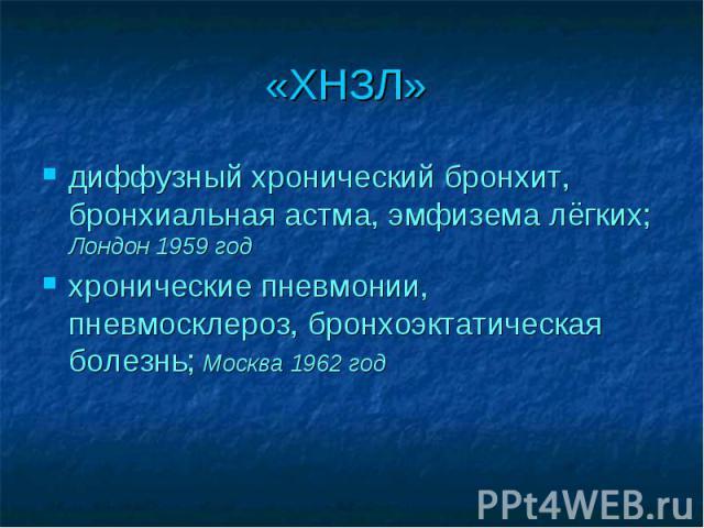 «ХНЗЛ» диффузный хронический бронхит, бронхиальная астма, эмфизема лёгких; Лондон 1959 год хронические пневмонии, пневмосклероз, бронхоэктатическая болезнь; Москва 1962 год