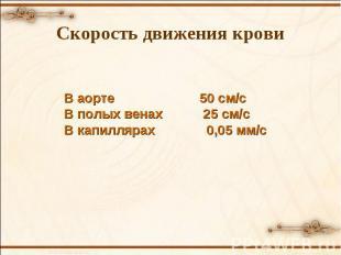 В аорте 50 см/с В полых венах 25 см/с В капиллярах 0,05 мм/с Скорость движения к