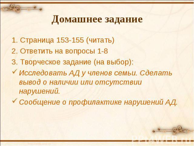Домашнее задание 1. Страница 153-155 (читать) 2. Ответить на вопросы 1-8 3. Творческое задание (на выбор): Исследовать АД у членов семьи. Сделать вывод о наличии или отсутствии нарушений. Сообщение о профилактике нарушений АД.